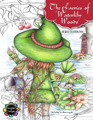 The Faeries of Waterlily Woods: Adult Coloring Book - Lesley Smitheringale